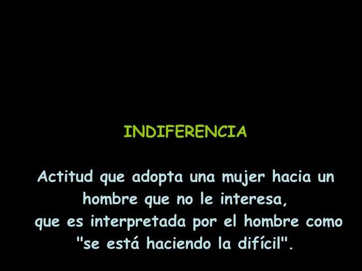 INDIFERENCIA Actitud que adopta una mujer hacia un hombre que no le interesa, que es interpretada por el hombre como &quot...