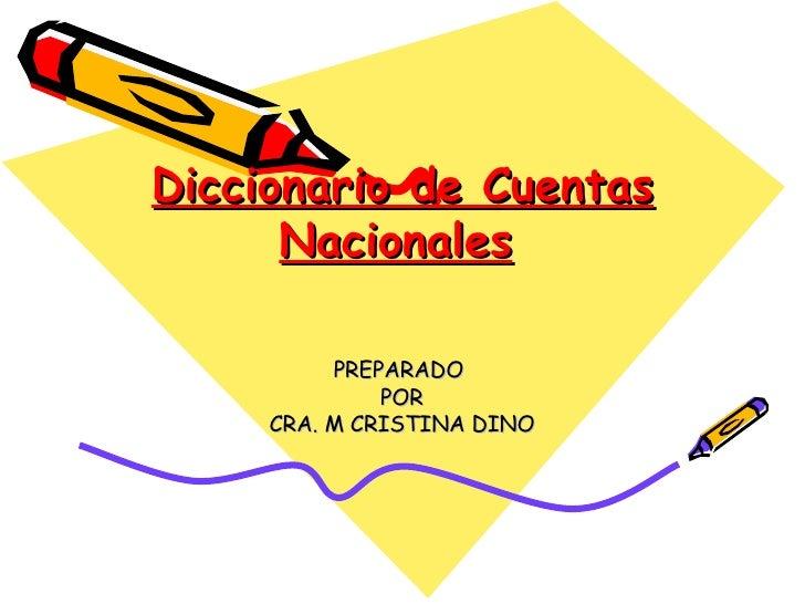 Diccionario de Cuentas Nacionales   PREPARADO  POR CRA. M CRISTINA DINO