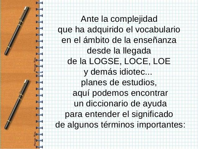 Ante la complejidad que ha adquirido el vocabulario  en el ámbito de la enseñanza          desde la llegada    de la LOGSE...
