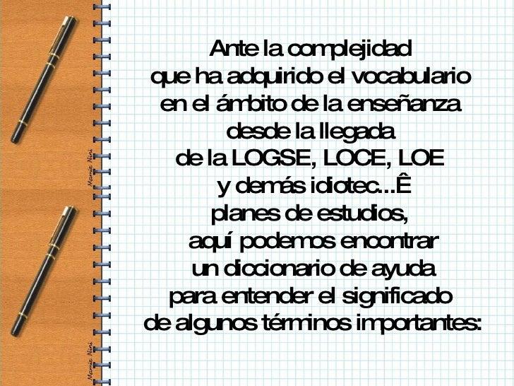 Ante la complejidad  que ha adquirido el vocabulario  en el ámbito de la enseñanza  desde la llegada  de la LOGSE, LOCE, L...