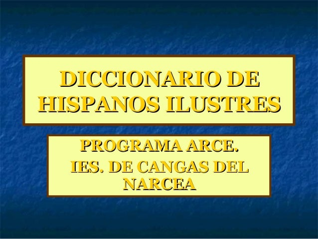 DICCIONARIO DEDICCIONARIO DEHISPANOS ILUSTRESHISPANOS ILUSTRESPROGRAMA ARCE.PROGRAMA ARCE.IES. DE CANGAS DELIES. DE CANGAS...