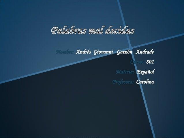 Nombre: Andrés Giovanni Garzón Andrade Curso: 801 Materia: Español Profesora: Carolina