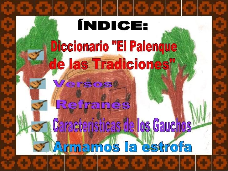"""ÍNDICE: Refranes  Características de los Gauchos Versos Armamos la estrofa Diccionario """"El Palenque  de las Tradicion..."""