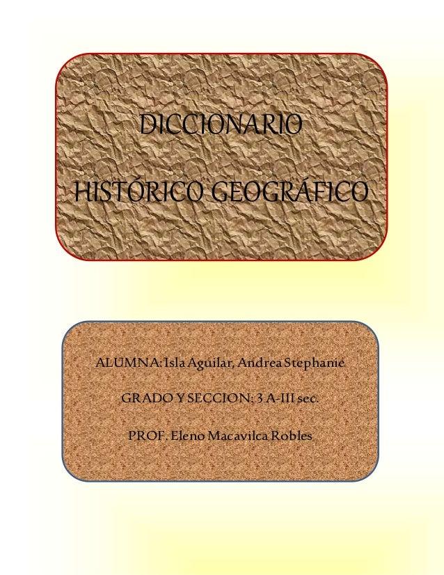 DICCIONARIO HISTÓRICO GEOGRÁFICO ALUMNA:IslaAguilar,AndreaStephanie GRADOYSECCION:3 A-III sec. PROF.ElenoMacavilcaRobles