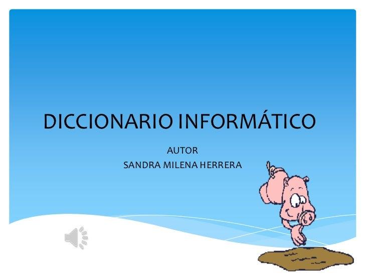 DICCIONARIO INFORMÁTICO             AUTOR      SANDRA MILENA HERRERA