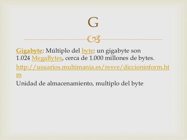 Gigabyte: Múltiplo del byte: un gigabyte son1.024 MegaBytes, cerca de 1.000 millones de bytes.http://usuarios.multimania....