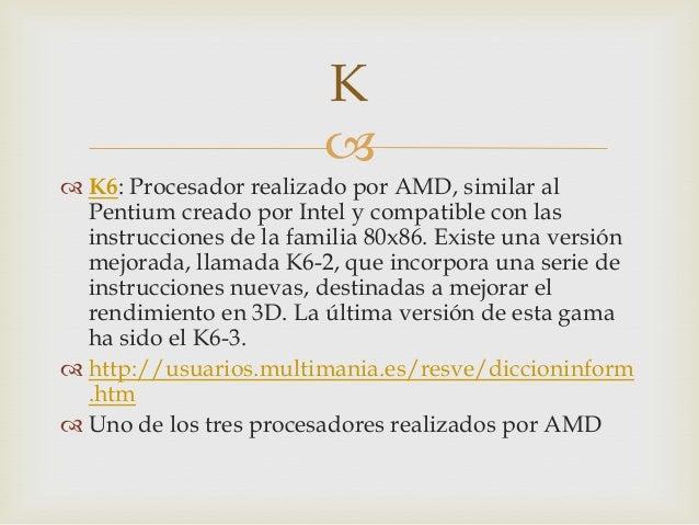  K6: Procesador realizado por AMD, similar alPentium creado por Intel y compatible con lasinstrucciones de la familia 80...