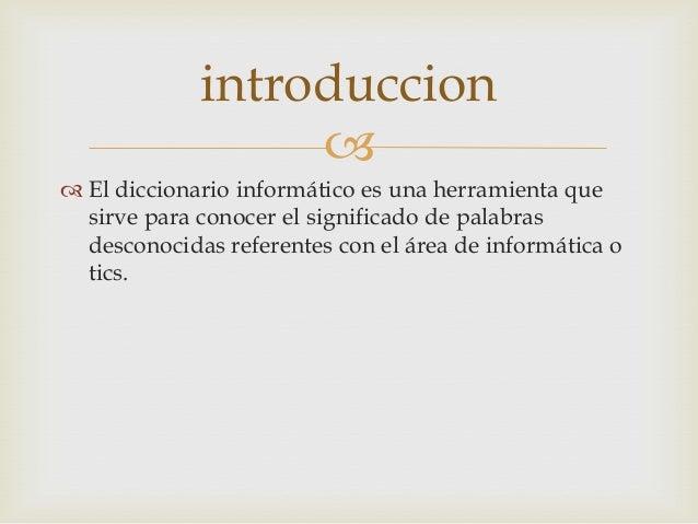  El diccionario informático es una herramienta quesirve para conocer el significado de palabrasdesconocidas referentes c...