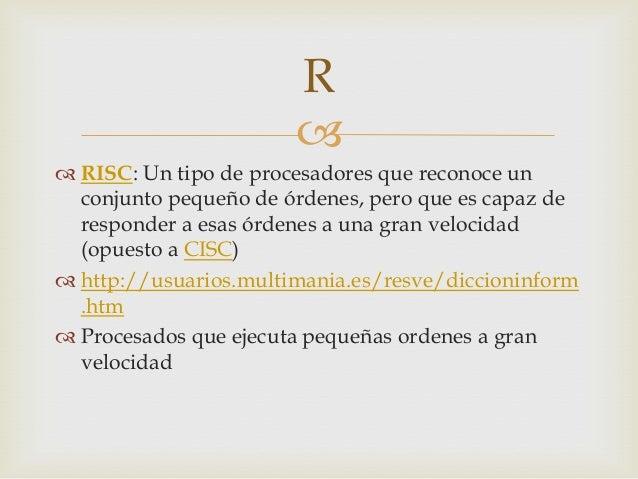  RISC: Un tipo de procesadores que reconoce unconjunto pequeño de órdenes, pero que es capaz deresponder a esas órdenes ...