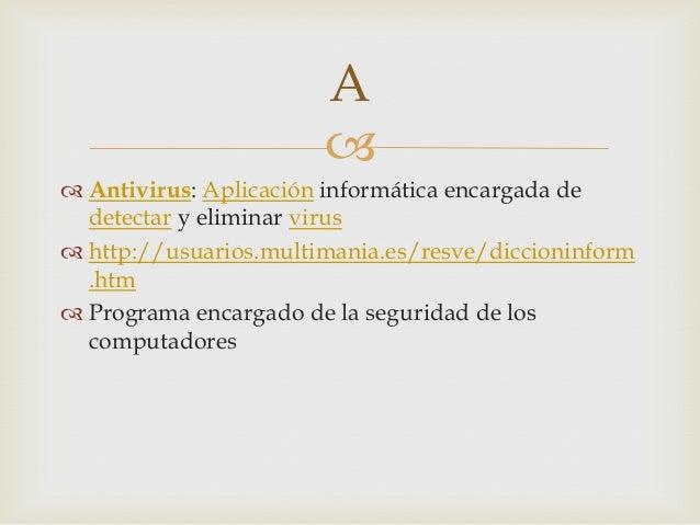  Antivirus: Aplicación informática encargada dedetectar y eliminar virus http://usuarios.multimania.es/resve/diccioninf...