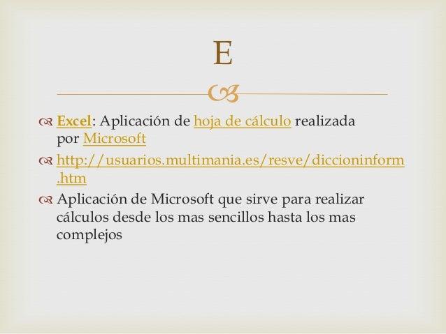  Excel: Aplicación de hoja de cálculo realizadapor Microsoft http://usuarios.multimania.es/resve/diccioninform.htm Apl...