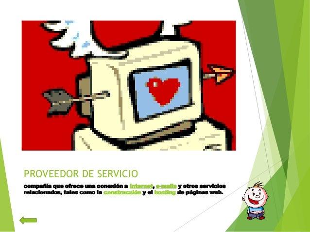 PROVEEDOR DE SERVICIOcompañía que ofrece una conexión a Internet, e-mails y otros serviciosrelacionados, tales como la con...