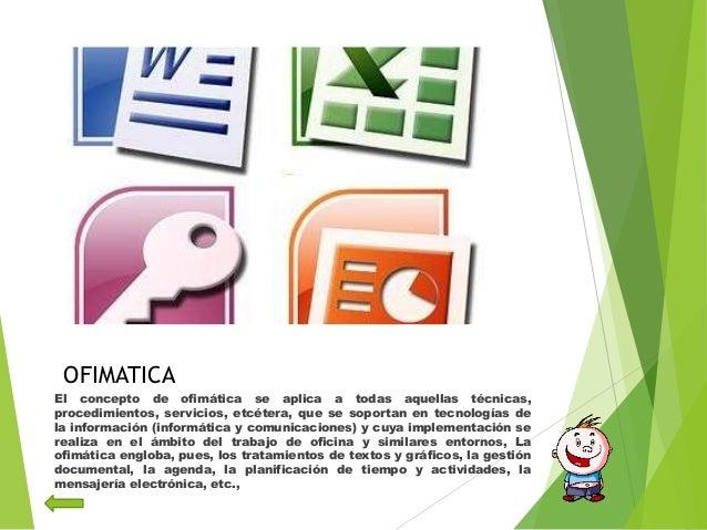 OFIMATICAEl concepto de ofimática se aplica a todas aquellas técnicas,procedimientos, servicios, etcétera, que se soportan...