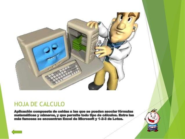 HOJA DE CALCULOAplicación compuesta de celdas a las que se pueden asociar fórmulasmatemáticas y números, y que permite tod...