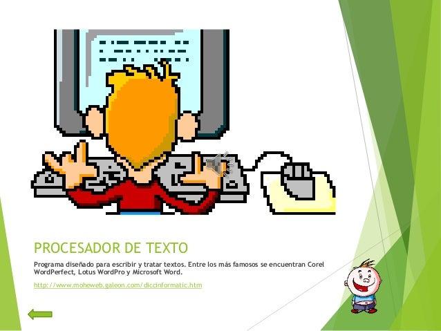 PROCESADOR DE TEXTOPrograma diseñado para escribir y tratar textos. Entre los más famosos se encuentran CorelWordPerfect, ...