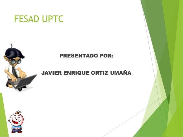 FESAD UPTCPRESENTADO POR:JAVIER ENRIQUE ORTIZ UMAÑA