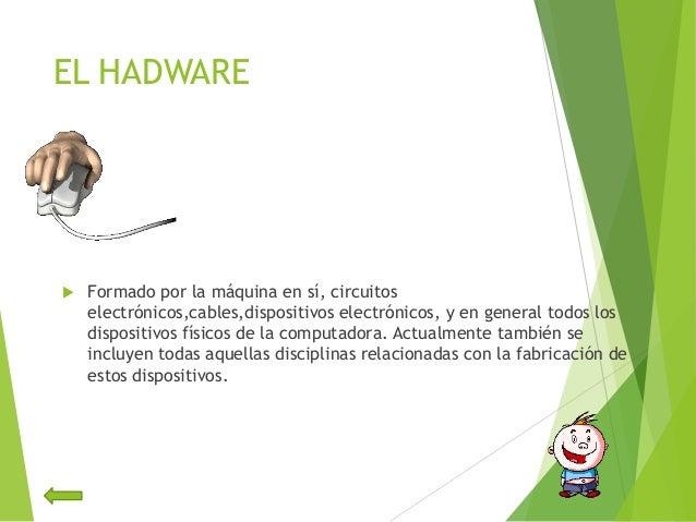 EL HADWARE Formado por la máquina en sí, circuitoselectrónicos,cables,dispositivos electrónicos, y en general todos losdi...