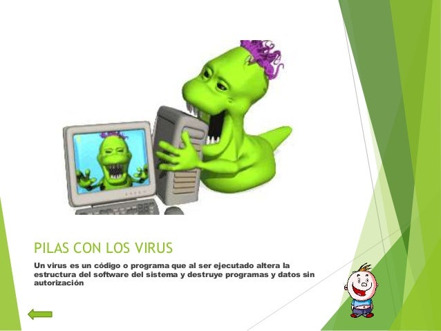 PILAS CON LOS VIRUSUn virus es un código o programa que al ser ejecutado altera laestructura del software del sistema y de...
