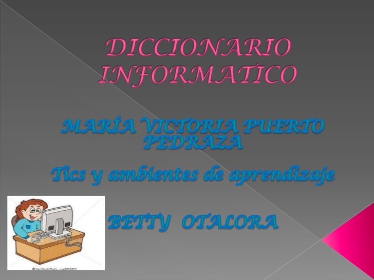 El siguiente diccionario se elaboro con  el fin de dar a conocer los conceptos  de    algunos   con   términos    que  esc...