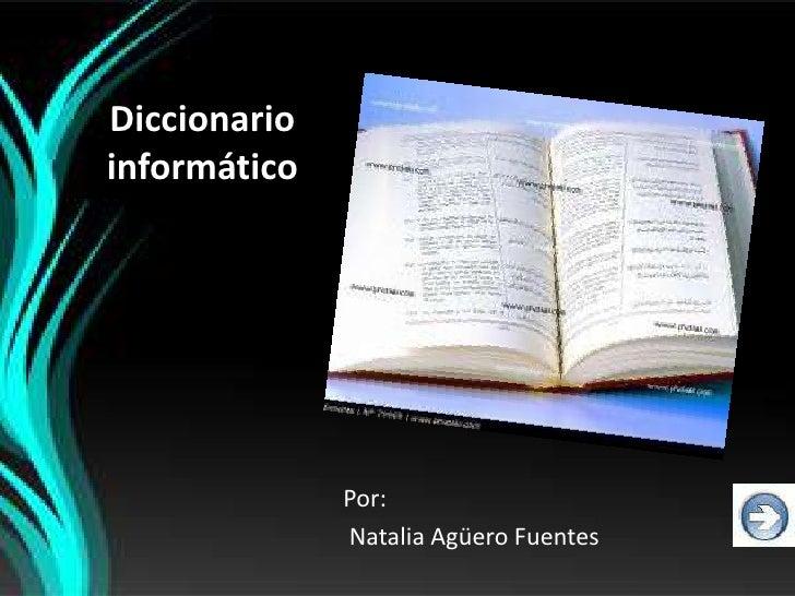 Diccionarioinformático              Por:              Natalia Agüero Fuentes