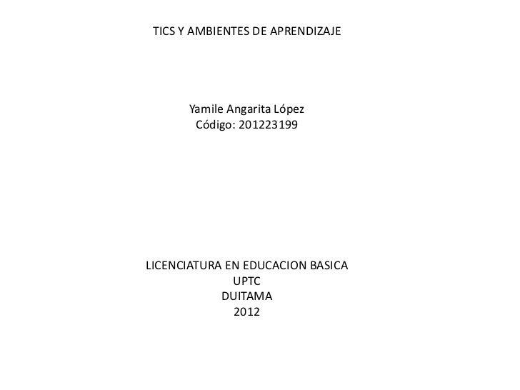 TICS Y AMBIENTES DE APRENDIZAJE       Yamile Angarita López        Código: 201223199LICENCIATURA EN EDUCACION BASICA      ...