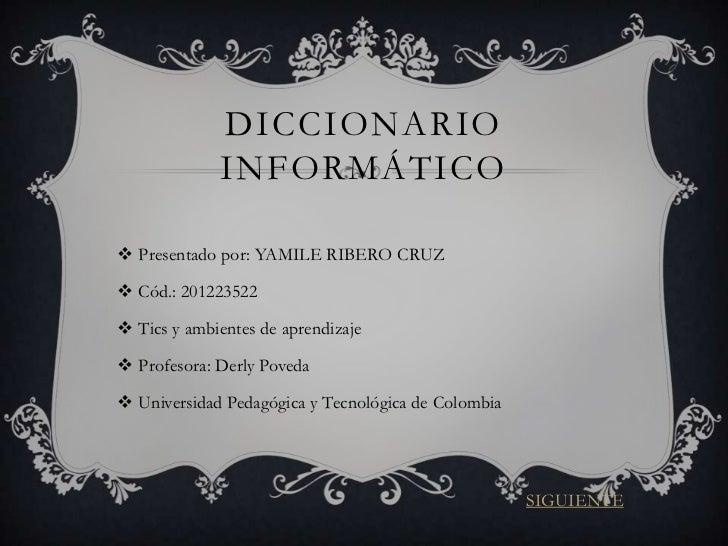 DICCIONARIO             INFORMÁTICO Presentado por: YAMILE RIBERO CRUZ Cód.: 201223522 Tics y ambientes de aprendizaje...