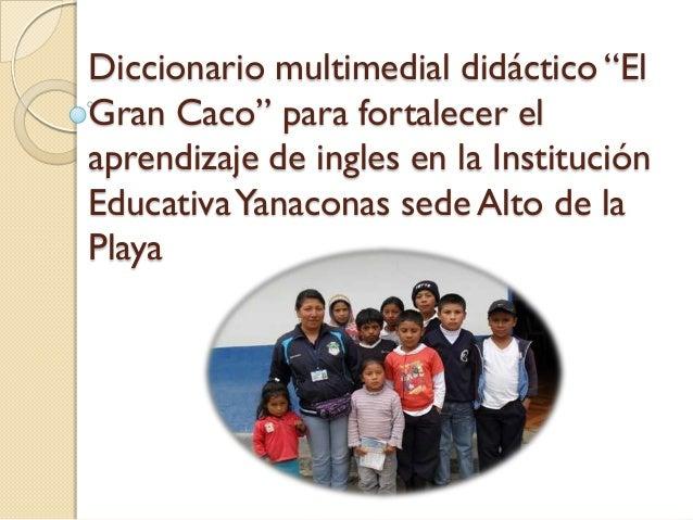 """Diccionario multimedial didáctico """"ElGran Caco"""" para fortalecer elaprendizaje de ingles en la InstituciónEducativa Yanacon..."""