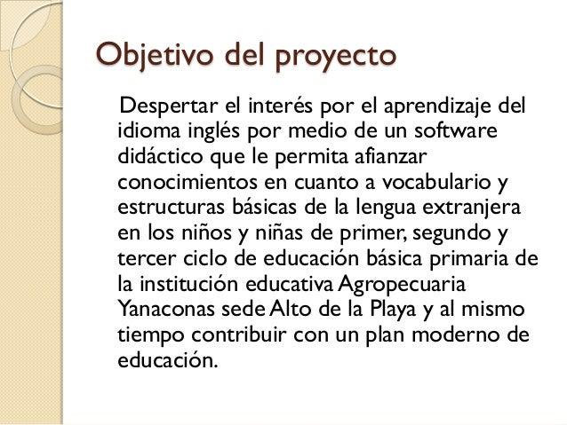 Objetivo del proyecto Despertar el interés por el aprendizaje del idioma inglés por medio de un software didáctico que le ...