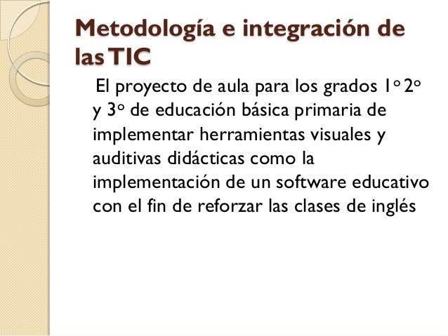 Metodología e integración delas TIC  El proyecto de aula para los grados 1o 2o y 3o de educación básica primaria de implem...