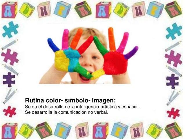Rutina color- símbolo- imagen: Se da el desarrollo de la inteligencia artística y espacial. Se desarrolla la comunicación ...