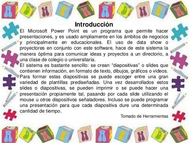 Introducción El Microsoft Power Point es un programa que permite hacer presentaciones, y es usado ampliamente en los ámbit...