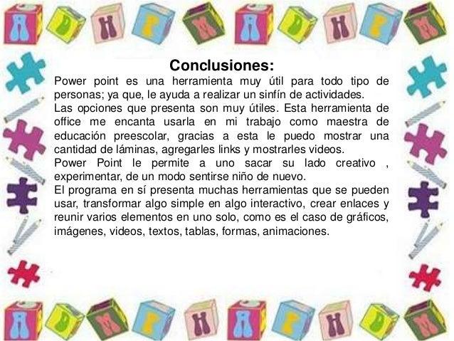 Conclusiones: Power point es una herramienta muy útil para todo tipo de personas; ya que, le ayuda a realizar un sinfín de...