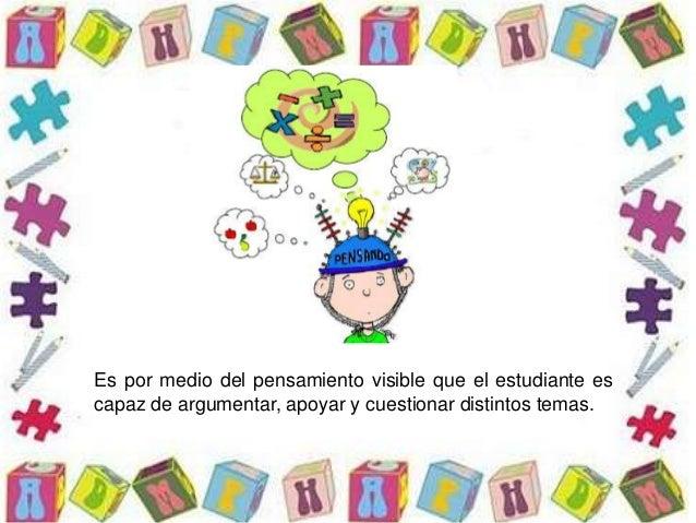 Es por medio del pensamiento visible que el estudiante es capaz de argumentar, apoyar y cuestionar distintos temas.
