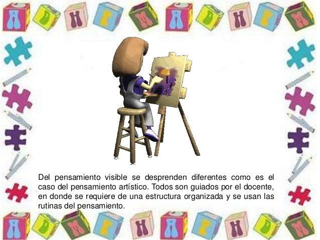 Del pensamiento visible se desprenden diferentes como es el caso del pensamiento artístico. Todos son guiados por el docen...