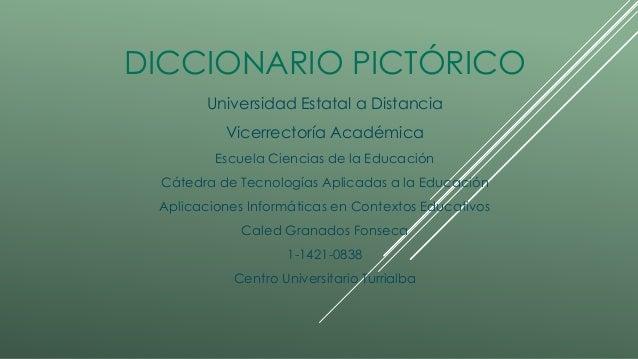 DICCIONARIO PICTÓRICO Universidad Estatal a Distancia Vicerrectoría Académica Escuela Ciencias de la Educación Cátedra de ...
