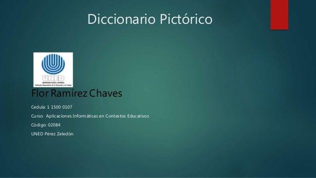 Diccionario Pictórico Flor Ramírez Chaves Cedula: 1 1500 0107 Curso: Aplicaciones Informáticas en Contextos Educativos Cód...