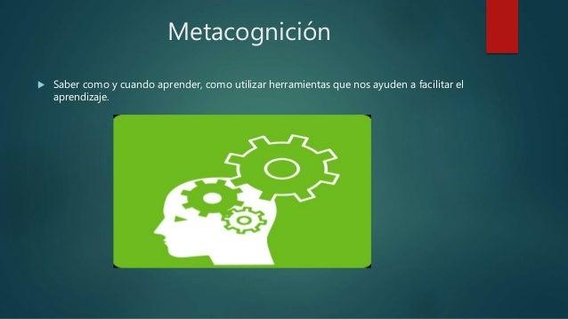 Metacognición  Saber como y cuando aprender, como utilizar herramientas que nos ayuden a facilitar el aprendizaje.