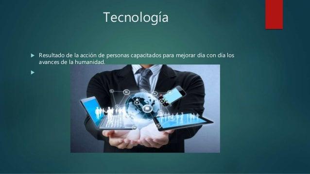 Tecnología  Resultado de la acción de personas capacitados para mejorar día con día los avances de la humanidad. 
