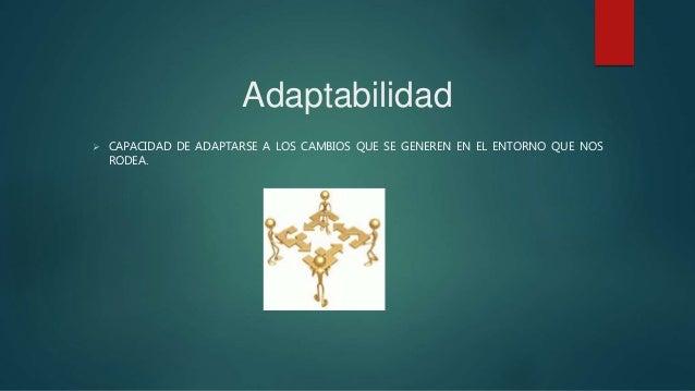 Adaptabilidad  CAPACIDAD DE ADAPTARSE A LOS CAMBIOS QUE SE GENEREN EN EL ENTORNO QUE NOS RODEA.