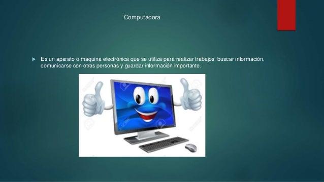 Computadora  Es un aparato o maquina electrónica que se utiliza para realizar trabajos, buscar información, comunicarse c...