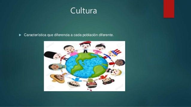 Cultura  Característica que diferencia a cada población diferente.