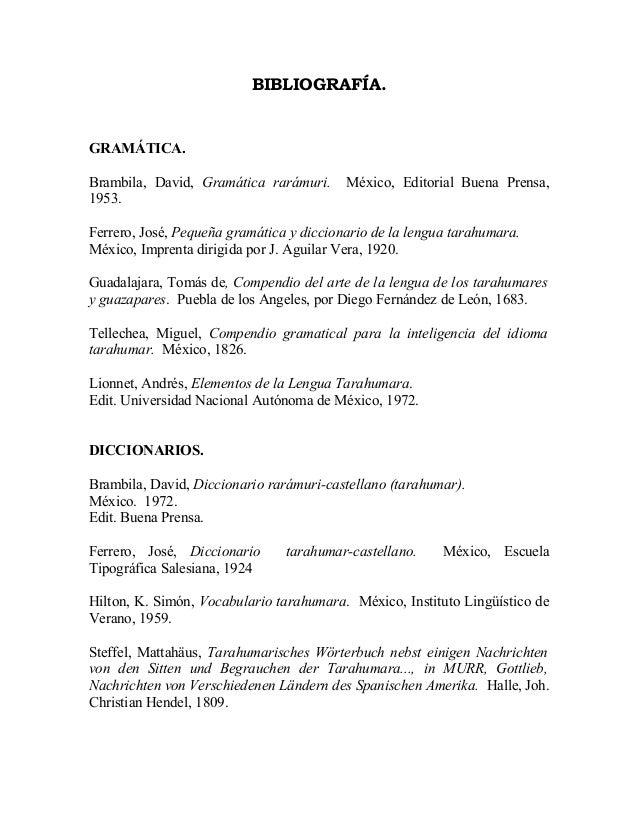 BIBLIOGRAFÍA.GRAMÁTICA.Brambila, David, Gramática rarámuri.      México, Editorial Buena Prensa,1953.Ferrero, José, Pequeñ...