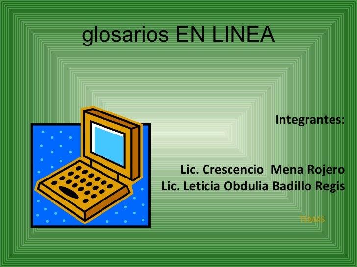 glosarios EN LINEA Integrantes: Lic. Crescencio  Mena Rojero Lic. Leticia Obdulia Badillo Regis TEMAS