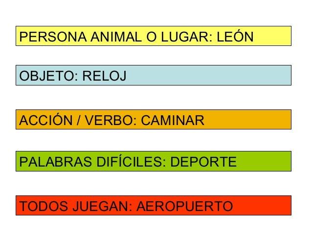 PERSONA ANIMAL O LUGAR: LEÓNOBJETO: RELOJACCIÓN / VERBO: CAMINARPALABRAS DIFÍCILES: DEPORTETODOS JUEGAN: AEROPUERTO