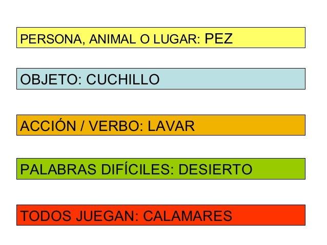 PERSONA, ANIMAL O LUGAR: PEZOBJETO: CUCHILLOACCIÓN / VERBO: LAVARPALABRAS DIFÍCILES: DESIERTOTODOS JUEGAN: CALAMARES