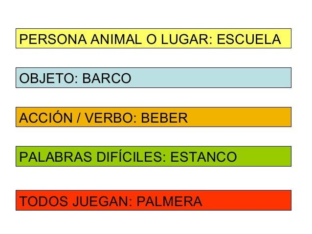 PERSONA ANIMAL O LUGAR: ESCUELAOBJETO: BARCOACCIÓN / VERBO: BEBERPALABRAS DIFÍCILES: ESTANCOTODOS JUEGAN: PALMERA
