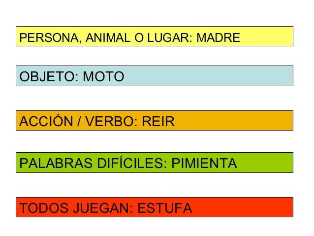 PERSONA, ANIMAL O LUGAR: MADREOBJETO: MOTOACCIÓN / VERBO: REIRPALABRAS DIFÍCILES: PIMIENTATODOS JUEGAN: ESTUFA