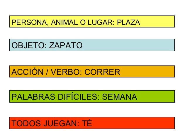 PERSONA, ANIMAL O LUGAR: PLAZAOBJETO: ZAPATOACCIÓN / VERBO: CORRERPALABRAS DIFÍCILES: SEMANATODOS JUEGAN: TÉ