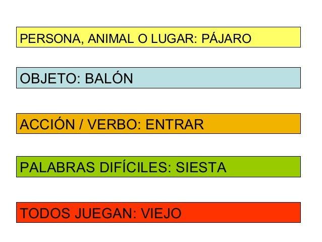 PERSONA, ANIMAL O LUGAR: PÁJAROOBJETO: BALÓNACCIÓN / VERBO: ENTRARPALABRAS DIFÍCILES: SIESTATODOS JUEGAN: VIEJO