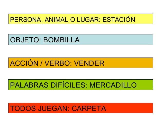 PERSONA, ANIMAL O LUGAR: ESTACIÓNOBJETO: BOMBILLAACCIÓN / VERBO: VENDERPALABRAS DIFÍCILES: MERCADILLOTODOS JUEGAN: CARPETA